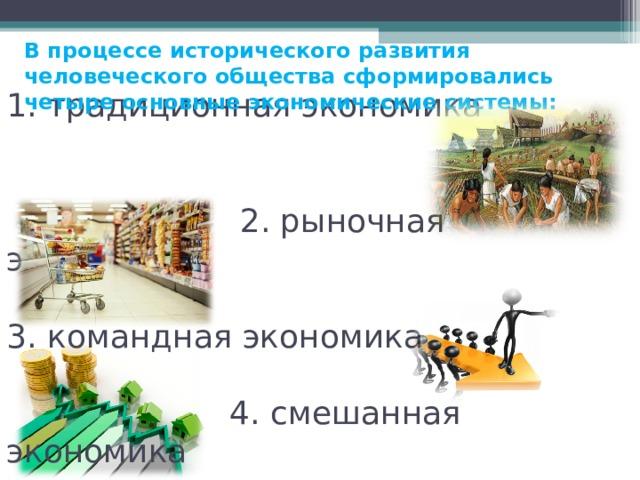 В процессе исторического развития человеческого общества сформировались четыре основные экономические системы:  1. традиционная экономика      2. рыночная экономика   3. командная экономика   4. смешанная экономика