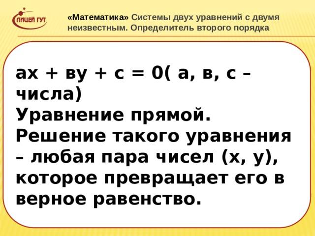 «Математика» Системы двух уравнений с двумя неизвестным. Определитель второго порядка  ах + ву + с = 0( а, в, с – числа) Уравнение прямой. Решение такого уравнения – любая пара чисел (х, у), которое превращает его в верное равенство.