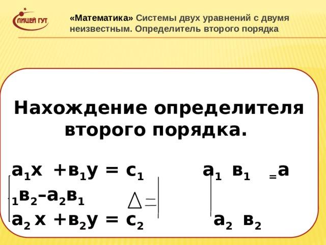 «Математика» Системы двух уравнений с двумя неизвестным. Определитель второго порядка  Нахождение определителя второго порядка. а 1 х  +в 1 у = с 1 а 1 в 1 = а 1 в 2 –а 2 в 1 а 2 х +в 2 у = с 2 а 2 в 2