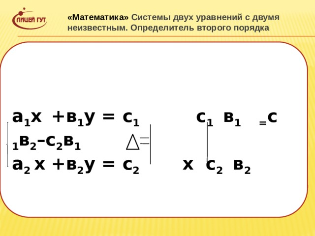 «Математика» Системы двух уравнений с двумя неизвестным. Определитель второго порядка  а 1 х  +в 1 у = с 1 с 1 в 1 = с 1 в 2 –с 2 в 1 а 2 х +в 2 у = с 2 х с 2 в 2