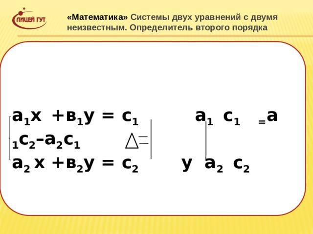 «Математика» Системы двух уравнений с двумя неизвестным. Определитель второго порядка  а 1 х  +в 1 у = с 1 а 1 с 1 = а 1 с 2 –а 2 с 1 а 2 х +в 2 у = с 2 у а 2 с 2