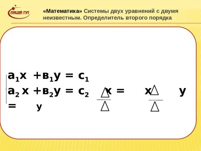«Математика» Системы двух уравнений с двумя неизвестным. Определитель второго порядка  а 1 х  +в 1 у = с 1 а 2 х +в 2 у = с 2 х = х у = у