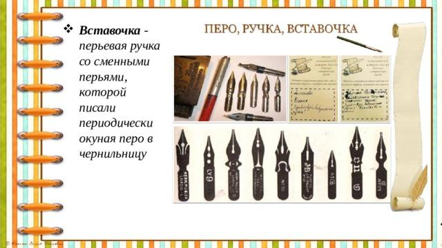 Вставочка - перьевая ручка со сменными перьями, которой писали периодически окуная перо в чернильницу