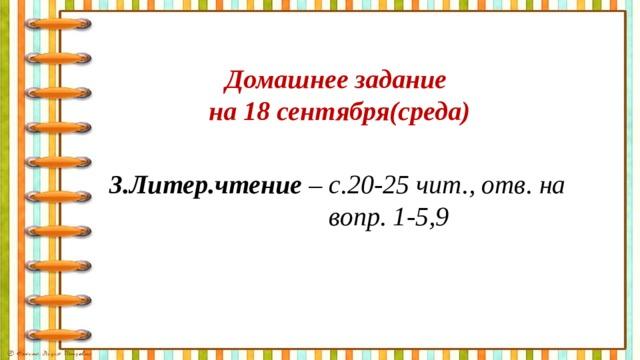 Домашнее задание на 18 сентября(среда) 3.Литер.чтение – с.20-25 чит., отв. на  вопр. 1-5,9