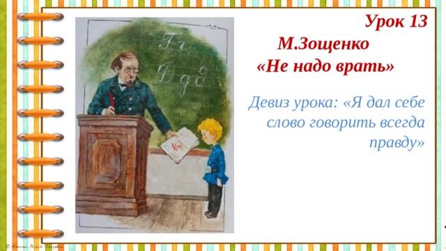 Урок 13 М.Зощенко «Не надо врать» Девиз урока: «Я дал себе слово говорить всегда правду»