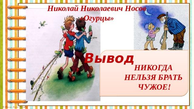 Николай Николаевич Носов «Огурцы» Вывод НИКОГДА НЕЛЬЗЯ БРАТЬ ЧУЖОЕ!