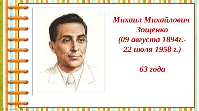 Михаил Михайлович Зощенко (09 августа 1894г.- 22 июля 1958 г.)  63 года
