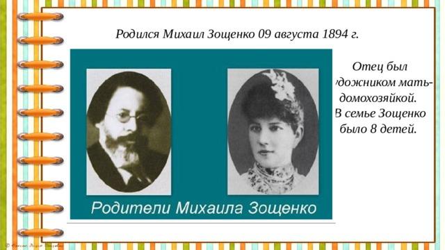 Родился Михаил Зощенко 09 августа 1894 г. Отец был художником мать- домохозяйкой. В семье Зощенко было 8 детей.