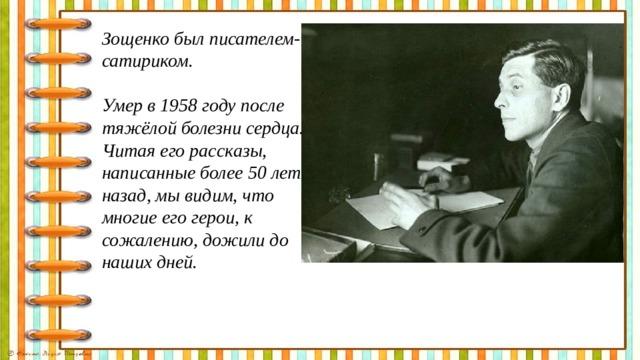 Зощенко был писателем- сатириком.  Умер в 1958 году после тяжёлой болезни сердца. Читая его рассказы, написанные более 50 лет назад, мы видим, что многие его герои, к сожалению, дожили до наших дней.