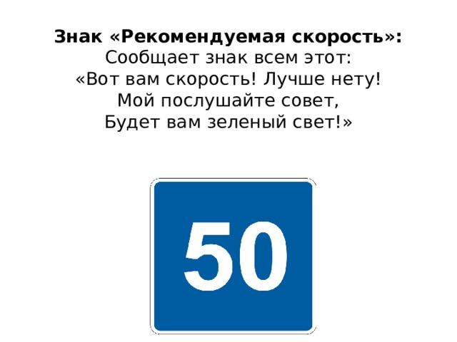 Знак «Рекомендуемая скорость»:  Сообщает знак всем этот:  «Вот вам скорость! Лучше нету!  Мой послушайте совет,  Будет вам зеленый свет!»