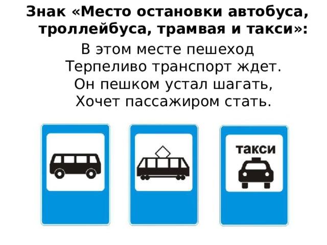 Знак «Место остановки автобуса,  троллейбуса, трамвая и такси»: В этом месте пешеход  Терпеливо транспорт ждет.  Он пешком устал шагать,  Хочет пассажиром стать.