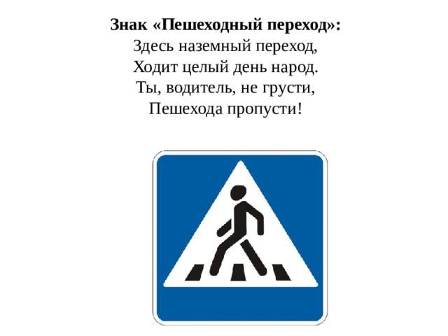 Знак «Пешеходный переход»: Здесь наземный переход,  Ходит целый день народ.  Ты, водитель, не грусти,  Пешехода пропусти!