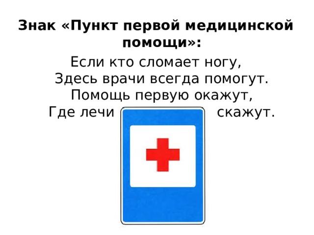 Знак «Пункт первой медицинской помощи»: Если кто сломает ногу,  Здесь врачи всегда помогут.  Помощь первую окажут,  Где лечиться дальше, скажут.