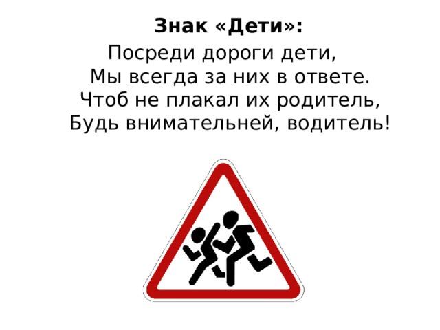 Знак «Дети»: Посреди дороги дети,  Мы всегда за них в ответе.  Чтоб не плакал их родитель,  Будь внимательней, водитель!