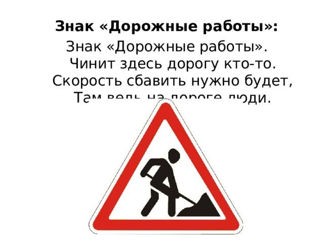 Знак «Дорожные работы»: Знак «Дорожные работы».  Чинит здесь дорогу кто-то.  Скорость сбавить нужно будет,  Там ведь на дороге люди.