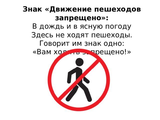 Знак «Движение пешеходов запрещено»: В дождь и в ясную погоду  Здесь не ходят пешеходы.  Говорит им знак одно:  «Вам ходить запрещено!»