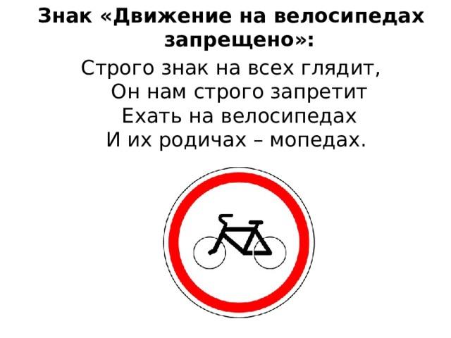 Знак «Движение на велосипедах запрещено»: Строго знак на всех глядит,  Он нам строго запретит  Ехать на велосипедах  И их родичах – мопедах.