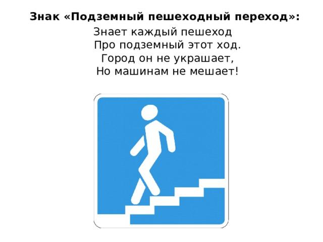 Знак «Подземный пешеходный переход»: Знает каждый пешеход  Про подземный этот ход.  Город он не украшает,  Но машинам не мешает!