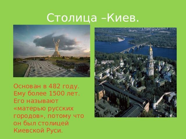 Столица –Киев. Основан в 482 году. Ему более 1500 лет. Его называют «матерью русских городов», потому что он был столицей Киевской Руси.