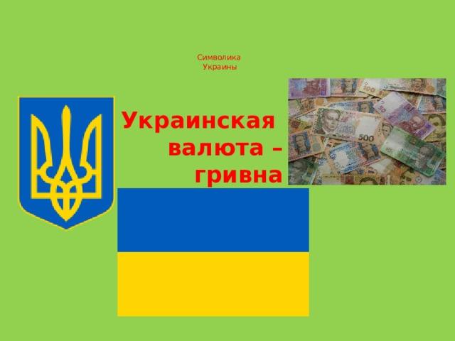 Символика  Украины   Украинская валюта –  гривна