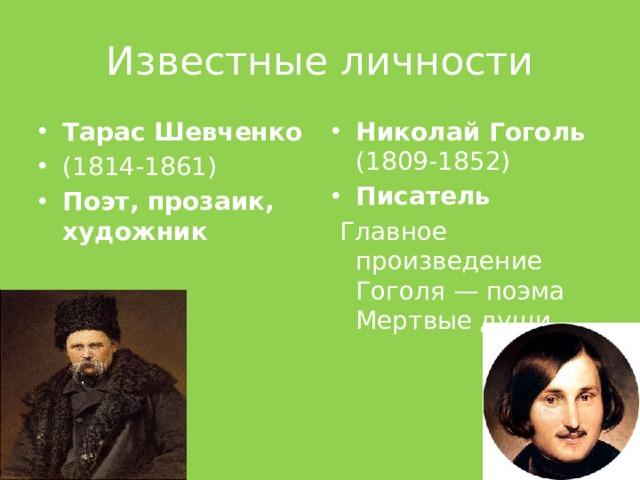Известные личности Тарас Шевченко (1814-1861) Поэт, прозаик, художник Николай Гоголь (1809-1852) Писатель  Главное произведение Гоголя— поэма Мертвые души
