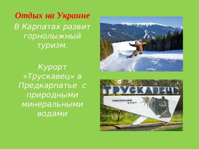 Отдых на Украине В Карпатах развит горнолыжный туризм.  Курорт «Трускавец» в Предкарпатье с природными минеральными водами