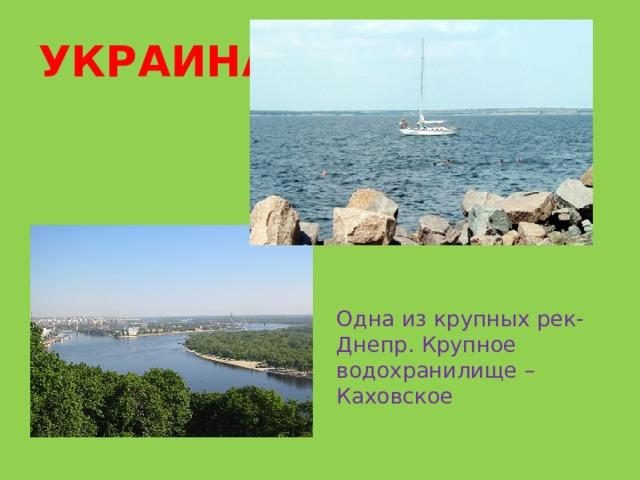 УКРАИНА  Ньдодоощ Одна из крупных рек- Днепр. Крупное водохранилище –Каховское