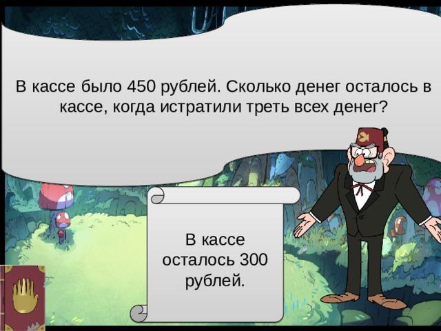 В кассе было 450 рублей. Сколько денег осталось в кассе, когда истратилитретьвсех денег? В кассе осталось 300 рублей.