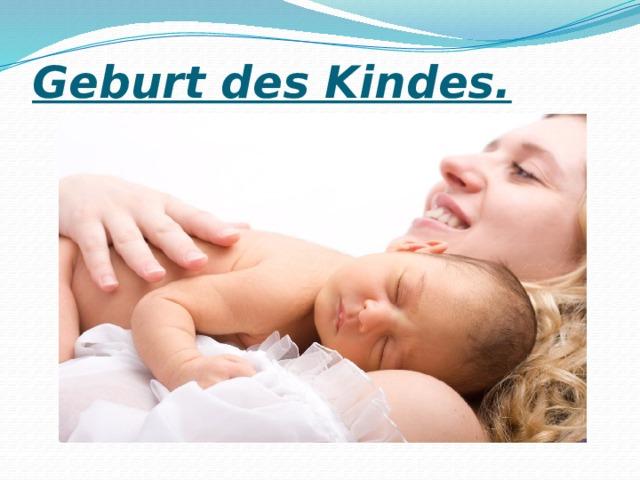 Geburt des Kindes.