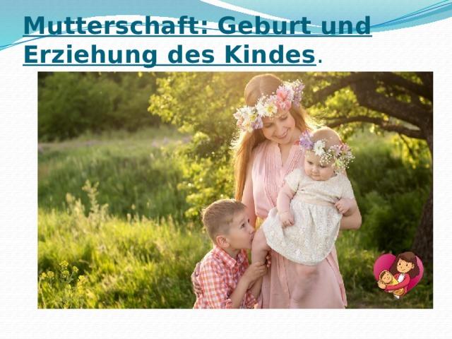 Mutterschaft: Geburt und Erziehung des Kindes .