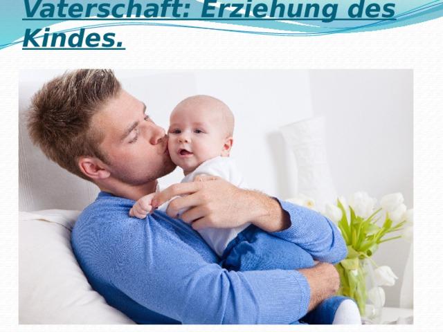 Vaterschaft: Erziehung des Kindes.