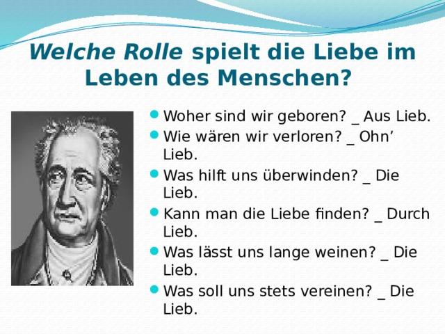 Welche Rolle spielt die Liebe im Leben des Menschen? Woher sind wir geboren? _ Aus Lieb. Wie wären wir verloren? _ Ohn' Lieb. Was hilft uns überwinden? _ Die Lieb. Kann man die Liebe finden? _ Durch Lieb. Was lässt uns lange weinen? _ Die Lieb. Was soll uns stets vereinen? _ Die Lieb. J.W. von Goethe