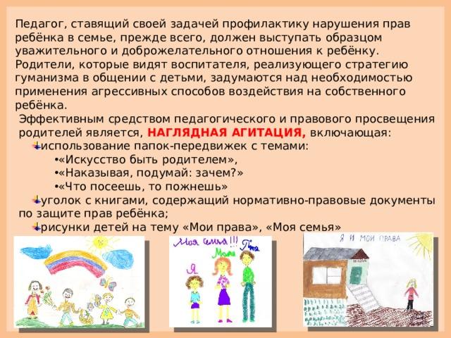 Педагог, ставящий своей задачей профилактику нарушения прав ребёнка в семье, прежде всего, должен выступать образцом уважительного и доброжелательного отношения к ребёнку. Родители, которые видят воспитателя, реализующего стратегию гуманизма в общении с детьми, задумаются над необходимостью применения агрессивных способов воздействия на собственного ребёнка. Эффективным средством педагогического и правового просвещения родителей является,  НАГЛЯДНАЯ АГИТАЦИЯ, включающая: