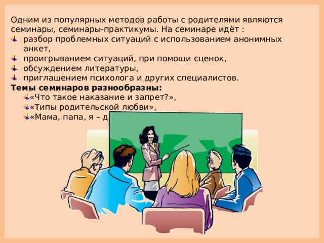 Одним из популярных методов работы с родителями являются семинары, семинары-практикумы. На семинаре идёт : разбор проблемных ситуаций с использованием анонимных анкет, проигрыванием ситуаций, при помощи сценок, обсуждением литературы, приглашением психолога и других специалистов. Темы семинаров разнообразны: