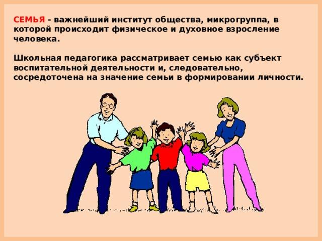 СЕМЬЯ - важнейший институт общества, микрогруппа, в которой происходит физическое и духовное взросление человека.  Школьная педагогика рассматривает семью как субъект воспитательной деятельности и, следовательно, сосредоточена на значение семьи в формировании личности.