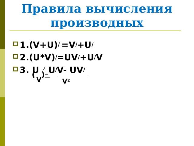 Правила вычисления производных 1.(V+U) / =V / +U / 2.(U*V) / =UV / +U / V 3. U  U / V- UV / ( ) V V 2