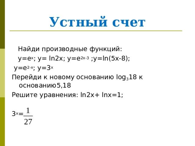 Устный счет  Найди производные функций:  y =е х ; y= ln2x; y=e 2x-3 ;y=ln(5x-8);  y =е 2- x ; у=3 х Перейди к новому основанию log 3 18 к основанию5,18 Решите уравнения: ln2x + lnx =1; 3 х =