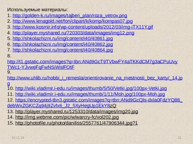 Используемые материалы: 1. http://golden-k.ru/images/tajberi_plan/roza_vetrov.png 2. http://www.lenagold.net/fon/clipart/k/komp/kompas07.jpg 3. http://www.kosmir.info/wp-content/uploads/2012/03/img-iTX11Y.gif 4. http://player.myshared.ru/720303/data/images/img12.png 5. http://shkolazhizni.ru/img/content/i40/40861.jpg 6. http://shkolazhizni.ru/img/content/i40/40862.jpg 7. http://shkolazhizni.ru/img/content/i40/40864.jpg 8. http://t1.gstatic.com/images?q=tbn:ANd9GcT9TVbwFY4aTKKdCM7g3aCPuUvyTWc1-YJvweFqFwNSiWslFOtF 9. http://www.uhlib.ru/hobbi_i_remesla/orientirovanie_na_mestnosti_bez_karty/_14.jpg 10. http://wiki.vladimir.i-edu.ru/images/thumb/5/50/Vetki.jpg/100px-Vetki.jp g 11. http :// wiki . vladimir . i - edu . ru / images / thumb /1/11/ Moh . jpg /100 px - Moh . jpg 12. https :// encrypted - tbn 3. gstatic . com / images ? q = tbn : ANd 9 GcQIs - dxla 0 FdzYQ 88_ debWxZGKCZq 94 j 9 Zvfx 6_ J 2_5 XyHegUp 1 EkY 8 zQ 13. http://player.myshared.ru/1253310/data/images/img20.jpg 14. http://img.webme.com/pic/w/warcry-fc/vol202.jpg 15. http://photofile.ru/photo/daniliss/2557761/47906344.jpg?1 10.11.19 9