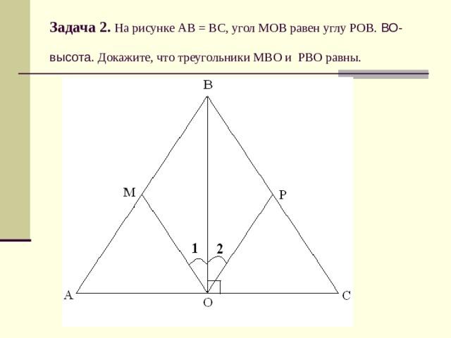 Задача 2.  На рисунке АВ = ВС, угол МОВ равен углу РОВ. ВО-высота. Докажите, что треугольники МВО и РВО равны.