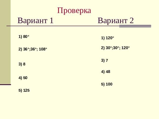 Проверка  Вариант 1 Вариант 2 1) 80 ° 1) 120 ° 2) 30 ° ;30 ° ;  120 ° 2) 36 ° ;36 ° ;  108 ° 3) 7 3) 8 4) 48 4) 50 5) 100 5) 125