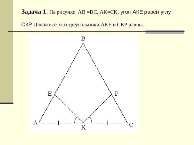 Задача 1 . На рисунке АВ =ВС, АК=СК , угол АКЕ равен углу СКР. Докажите, что треугольники АКЕ и СКР равны.