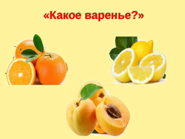 «Какое варенье?» Детям предлагается определить название варенья из предложенных фруктов .