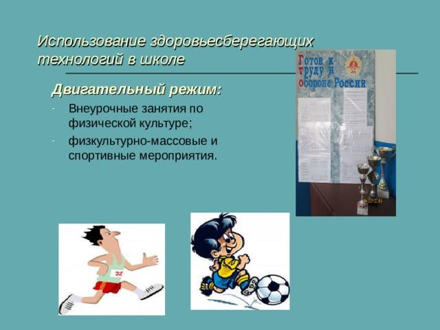 Использование здоровьесберегающих технологий в школе Двигательный режим: Внеурочные занятия по физической культуре; физкультурно-массовые и спортивные мероприятия.