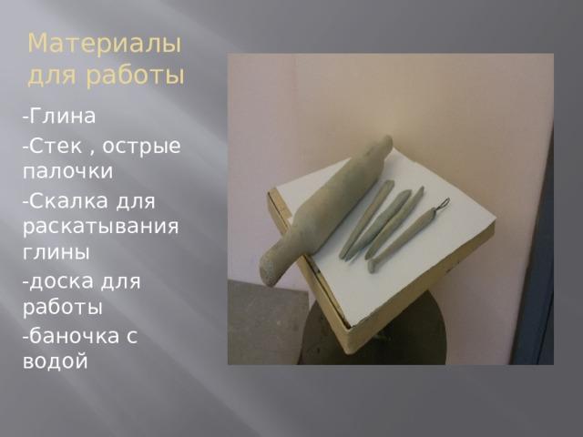 Материалы для работы -Глина -Стек , острые палочки -Скалка для раскатывания глины -доска для работы -баночка с водой