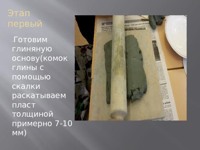 Этап первый - Готовим глиняную основу(комок глины с помощью скалки раскатываем пласт толщиной примерно 7-10 мм)