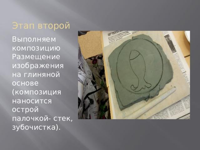 Этап второй Выполняем композицию Размещение изображения на глиняной основе (композиция наносится острой палочкой- стек, зубочистка).