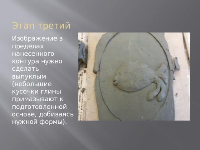Этап третий Изображение в пределах нанесенного контура нужно сделать выпуклым (небольшие кусочки глины примазывают к подготовленной основе, добиваясь нужной формы).