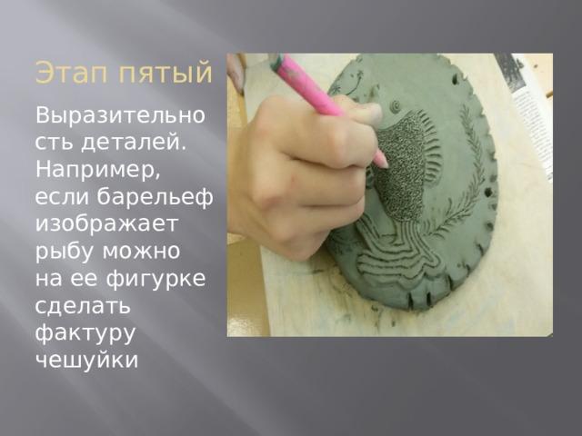 Этап пятый Выразительность деталей. Например, если барельеф изображает рыбу можно на ее фигурке сделать фактуру чешуйки