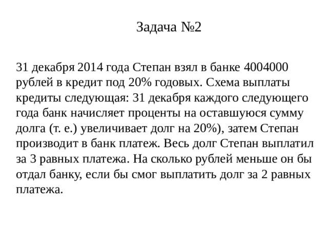 Задача №2 31 декабря 2014 года Степан взял в банке 4004000 рублей в кредит под 20% годовых. Схема выплаты кредиты следующая: 31 декабря каждого следующего года банк начисляет проценты на оставшуюся сумму долга (т. е.) увеличивает долг на 20%), затем Степан производит в банк платеж. Весь долг Степан выплатил за 3 равных платежа. На сколько рублей меньше он бы отдал банку, если бы смог выплатить долг за 2 равных платежа.