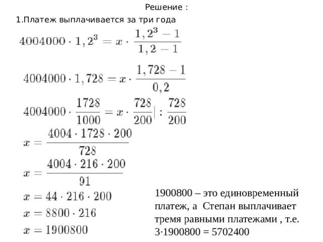 Решение : 1.Платеж выплачивается за три года 1900800 – это единовременный платеж, а Степан выплачивает тремя равными платежами , т.е. 3·1900800 = 5702400